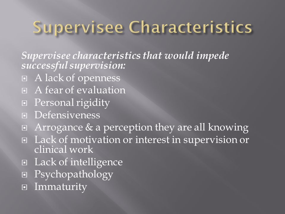 Supervisee characteristics that would impede successful supervision:  A lack of openness  A fear of evaluation  Personal rigidity  Defensiveness  Arrogance & a perception they are all knowing  Lack of motivation or interest in supervision or clinical work  Lack of intelligence  Psychopathology  Immaturity