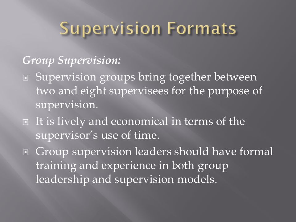 Group Supervision:  Supervision groups bring together between two and eight supervisees for the purpose of supervision.
