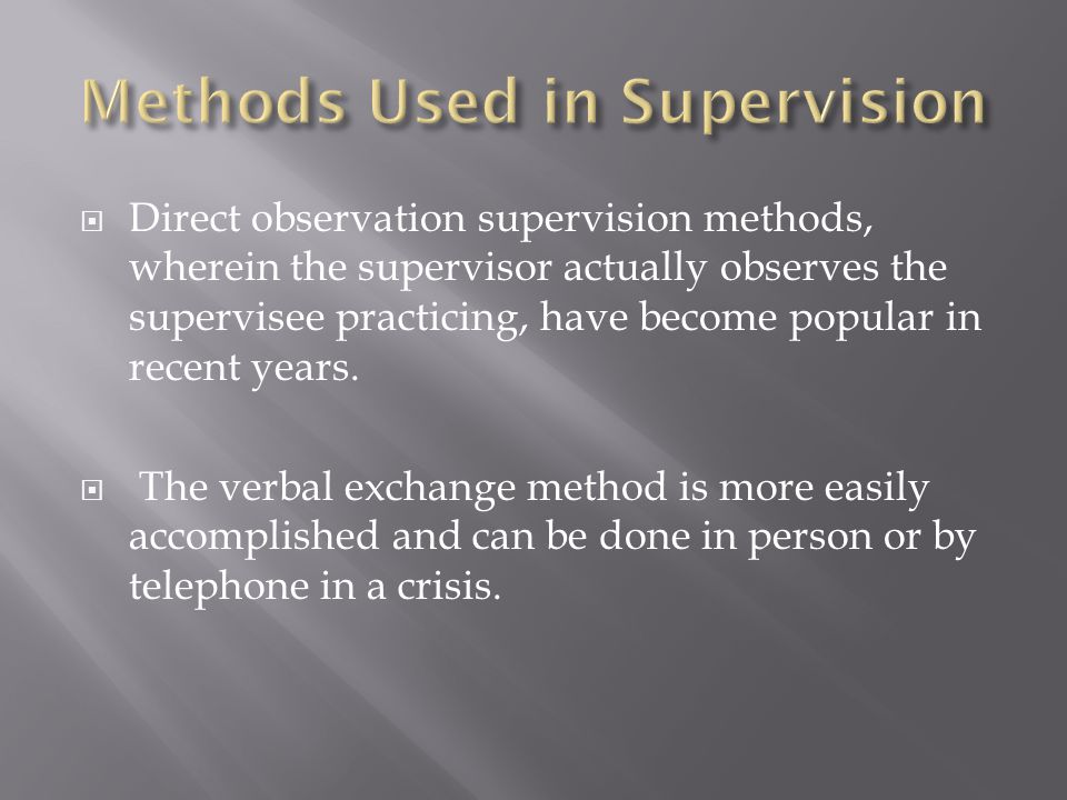  Direct observation supervision methods, wherein the supervisor actually observes the supervisee practicing, have become popular in recent years.