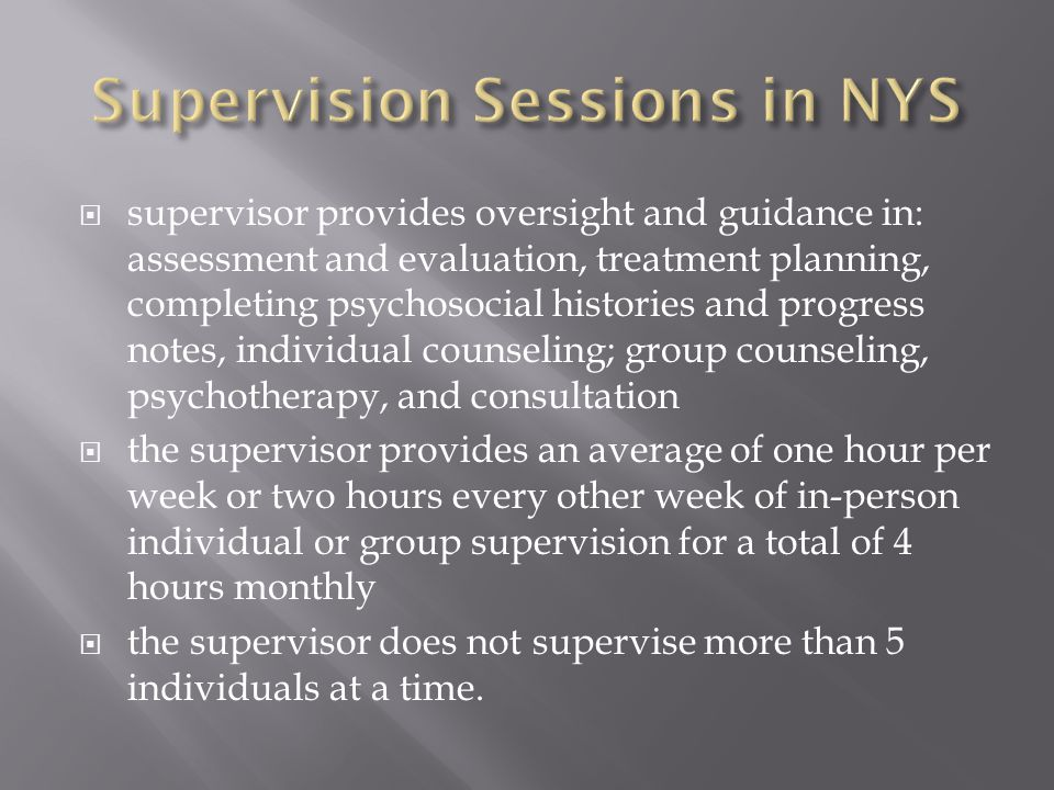  supervisor provides oversight and guidance in: assessment and evaluation, treatment planning, completing psychosocial histories and progress notes, individual counseling; group counseling, psychotherapy, and consultation  the supervisor provides an average of one hour per week or two hours every other week of in-person individual or group supervision for a total of 4 hours monthly  the supervisor does not supervise more than 5 individuals at a time.