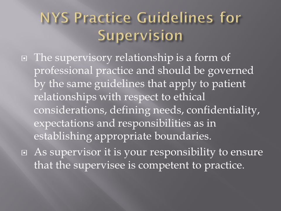 The supervisory relationship is a form of professional practice and should be governed by the same guidelines that apply to patient relationships with respect to ethical considerations, defining needs, confidentiality, expectations and responsibilities as in establishing appropriate boundaries.