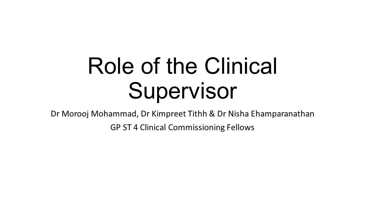 Role of the Clinical Supervisor Dr Morooj Mohammad, Dr Kimpreet Tithh & Dr Nisha Ehamparanathan GP ST 4 Clinical Commissioning Fellows