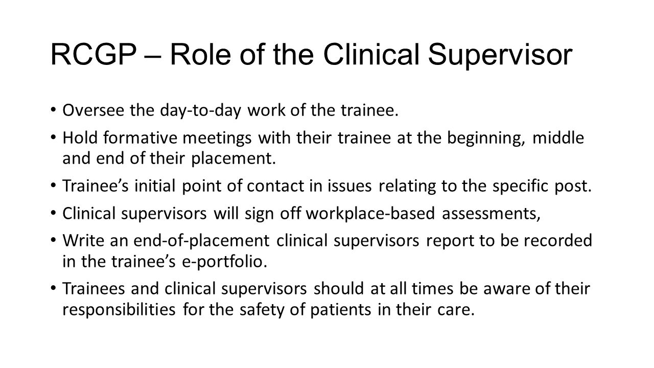 RCGP – Role of the Clinical Supervisor Oversee the day-to-day work of the trainee. Hold formative meetings with their trainee at the beginning, middle