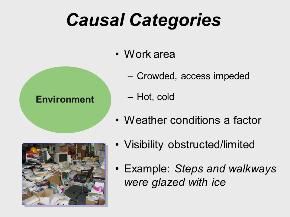 Causal Categories Work area –Crowded, access impeded –Hot, cold Weather conditions a factor Visibility obstructed/limited Example: Steps and walkways were glazed with ice Environment