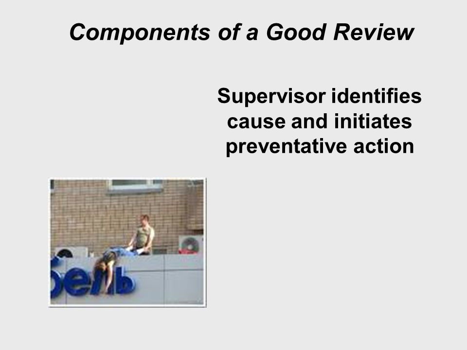 Components of a Good Review Supervisor identifies cause and initiates preventative action