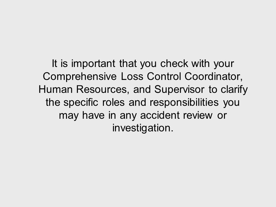It is important that you check with your Comprehensive Loss Control Coordinator, Human Resources, and Supervisor to clarify the specific roles and responsibilities you may have in any accident review or investigation.