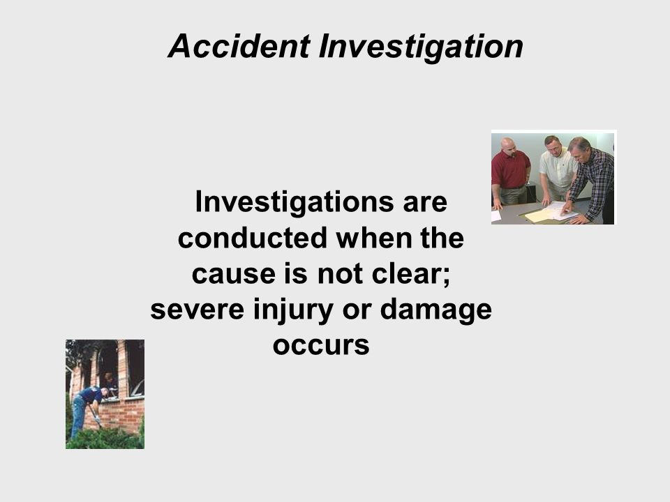 Accident Investigation Investigations are conducted when the cause is not clear; severe injury or damage occurs