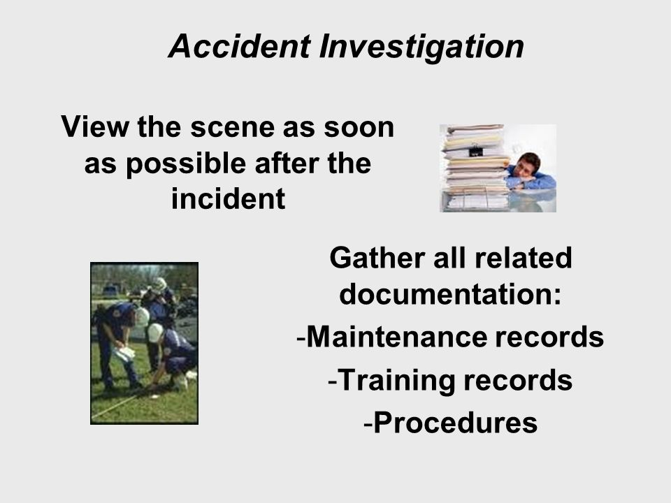Accident Investigation View the scene as soon as possible after the incident Gather all related documentation: -Maintenance records -Training records -Procedures