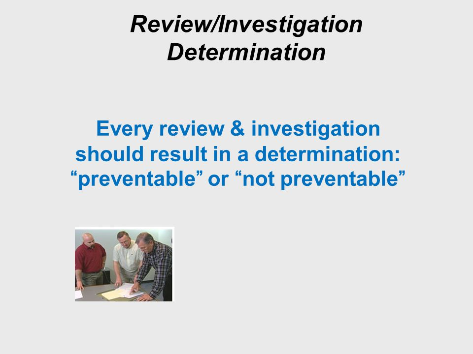 Review/Investigation Determination Every review & investigation should result in a determination: preventable or not preventable