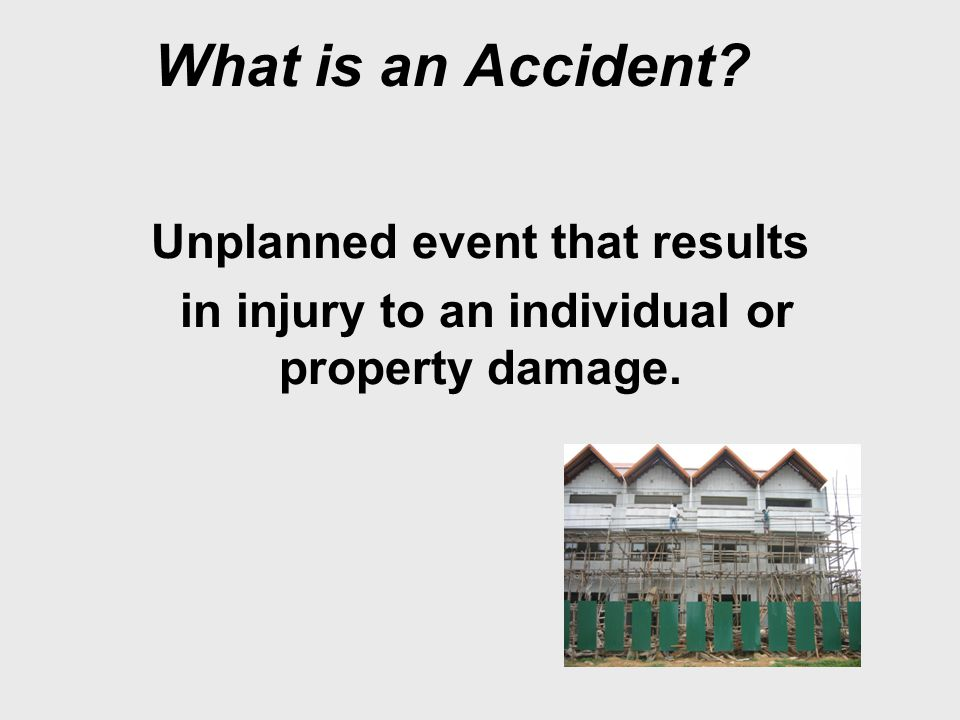 What is an Accident? Unplanned event that results in injury to an individual or property damage.