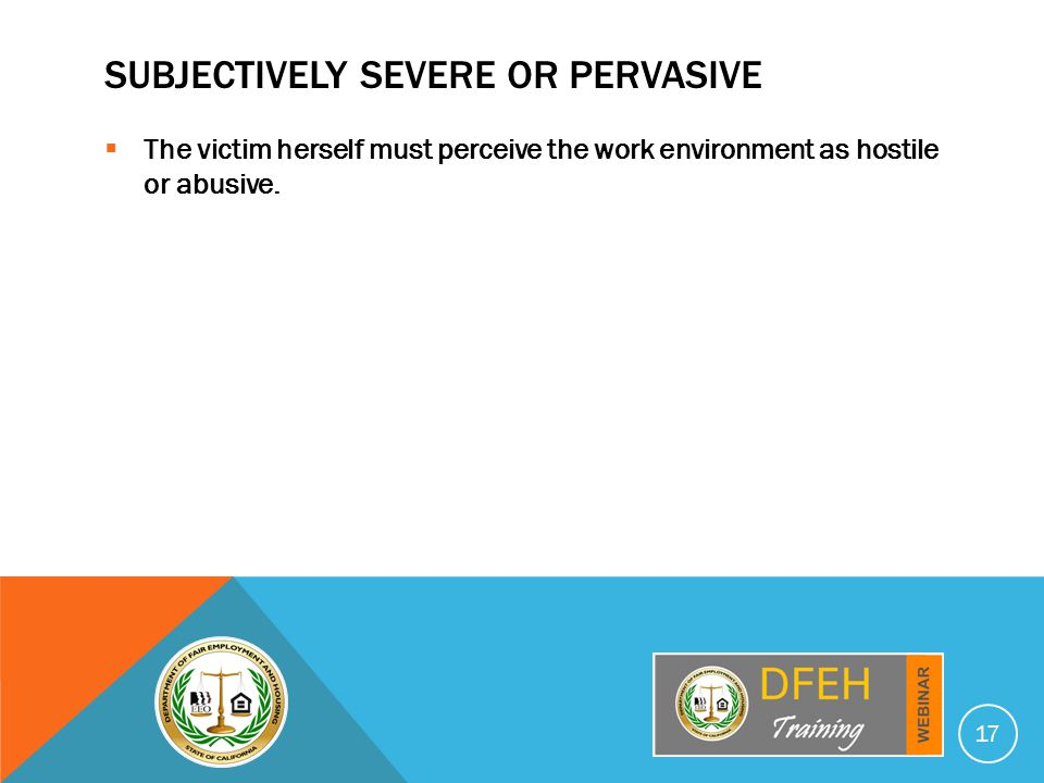 SUBJECTIVELY SEVERE OR PERVASIVE  The victim herself must perceive the work environment as hostile or abusive.