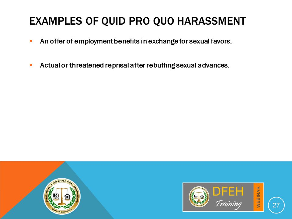EXAMPLES OF QUID PRO QUO HARASSMENT  An offer of employment benefits in exchange for sexual favors.