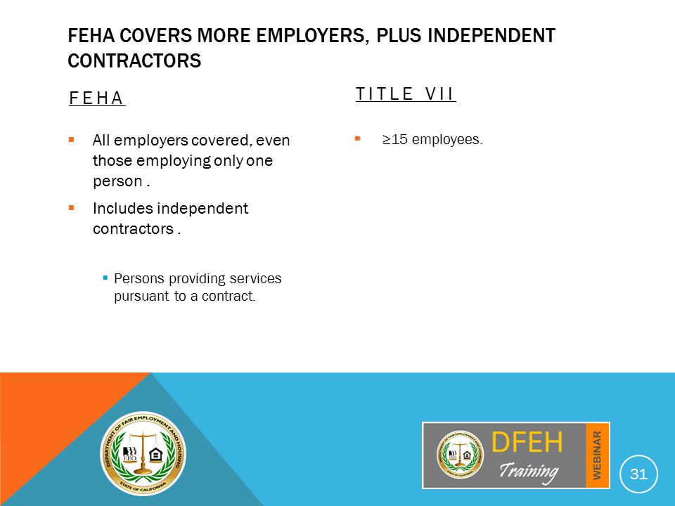 FEHA COVERS MORE EMPLOYERS, PLUS INDEPENDENT CONTRACTORS FEHA  All employers covered, even those employing only one person.