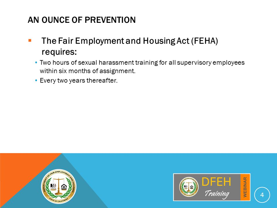 AN OUNCE OF PREVENTION  The Fair Employment and Housing Act (FEHA) requires: Two hours of sexual harassment training for all supervisory employees within six months of assignment.