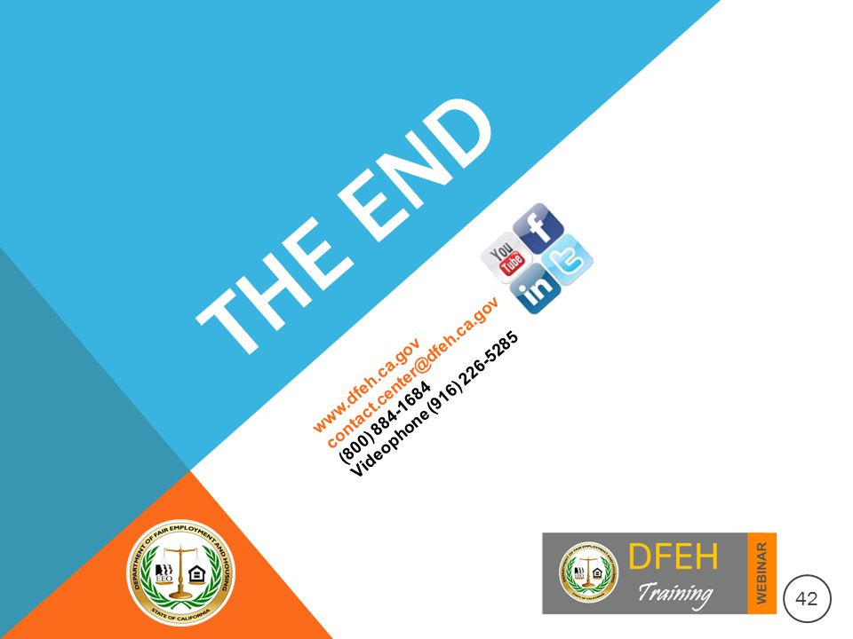THE END www.dfeh.ca.gov contact.center@dfeh.ca.gov (800) 884-1684 Videophone (916) 226-5285 42