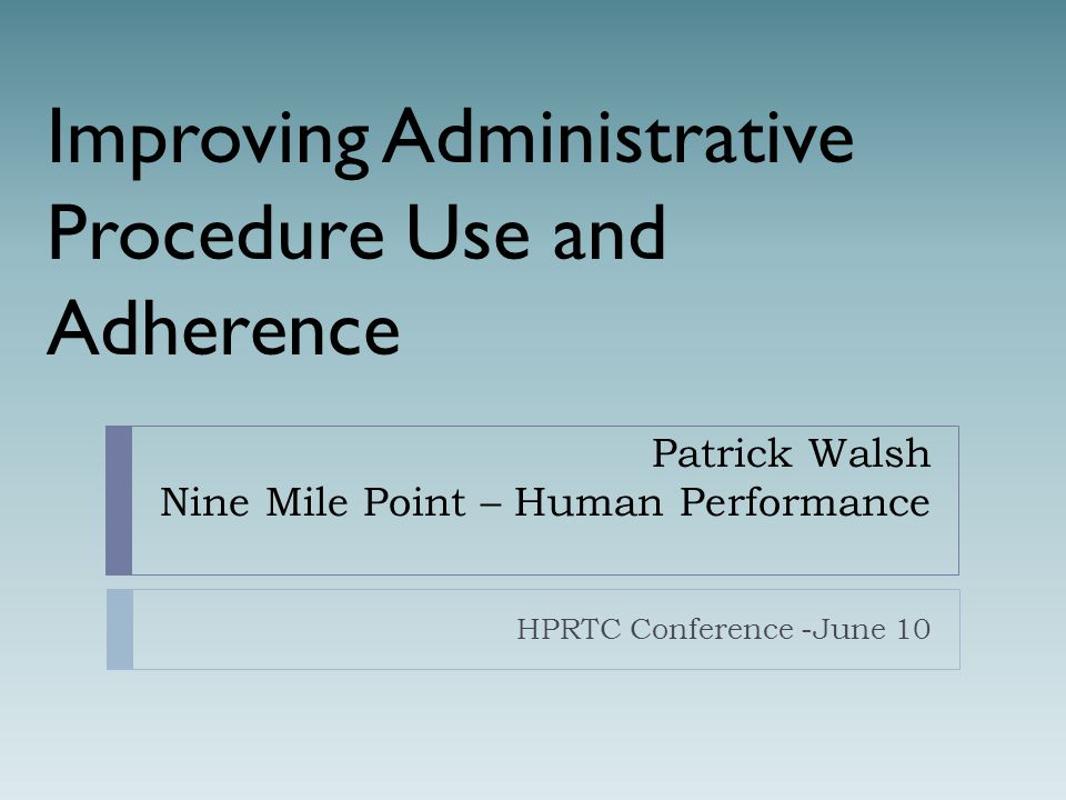 Patrick Walsh Nine Mile Point – Human Performance HPRTC Conference -June 10 Improving Administrative Procedure Use and Adherence