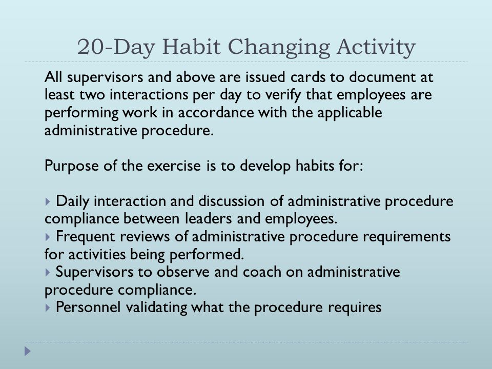 20-Day Habit Changing Activity All supervisors and above are issued cards to document at least two interactions per day to verify that employees are performing work in accordance with the applicable administrative procedure.