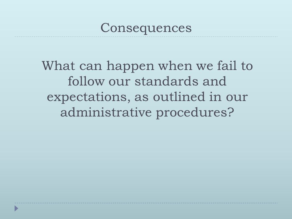 Consequences What can happen when we fail to follow our standards and expectations, as outlined in our administrative procedures