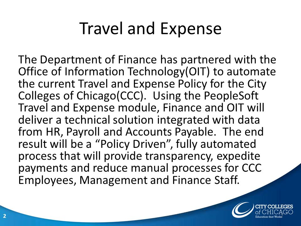 2 The Department of Finance has partnered with the Office of Information Technology(OIT) to automate the current Travel and Expense Policy for the City Colleges of Chicago(CCC).