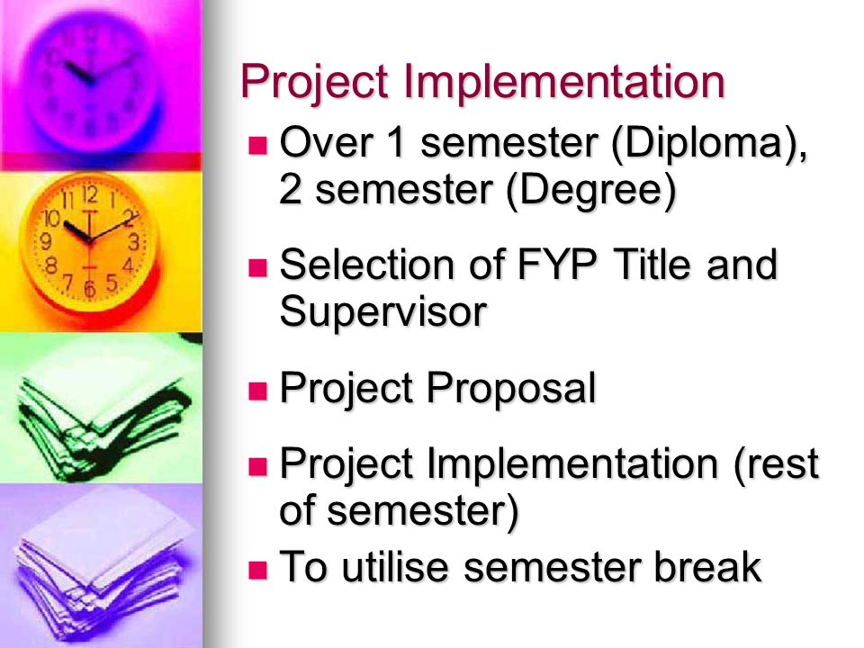 Implementation Issues: A lot of assignments, lab reports, mini- projects, site visits, quizzes and tests during semester; A lot of assignments, lab reports, mini- projects, site visits, quizzes and tests during semester; Project Title not clear; Project Title not clear; Project has >2 Objectives; Project has >2 Objectives; Supervisor not contactable; Supervisor not contactable; Delays due to: Delays due to: Broken Equipment, Broken Equipment, Strong Demand for Equipment, Strong Demand for Equipment, Missing Chemicals, Missing Chemicals, Limited Access to Research Journals, Limited Access to Research Journals, Limited / no access to Company Data (Confidentiality), Limited / no access to Company Data (Confidentiality), Lab not open after working hours; Lab not open after working hours; Be SMART get early START!
