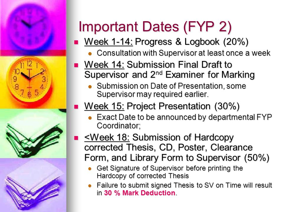 Important Dates (FYP Diploma) Week 1-14: Progress & Logbook (20%) Week 1-14: Progress & Logbook (20%) Consultation with Supervisor at least once a week Consultation with Supervisor at least once a week <Week 5: Submission of Proposal <Week 5: Submission of Proposal <Week 5: Submission of JHA & RA Form <Week 5: Submission of JHA & RA Form Week 14: Submission Final Draft to Supervisor and 2 nd Examiner for Marking Week 14: Submission Final Draft to Supervisor and 2 nd Examiner for Marking Submission on Date of Presentation, some Supervisor may required earlier.