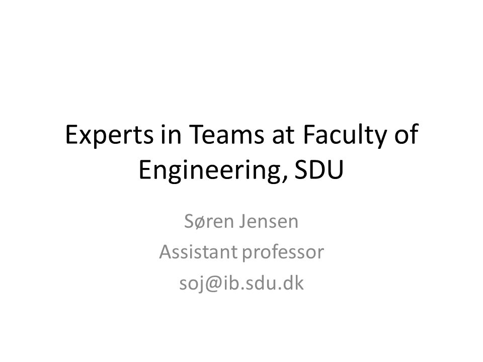 Experts in Teams at Faculty of Engineering, SDU Søren Jensen Assistant professor soj@ib.sdu.dk
