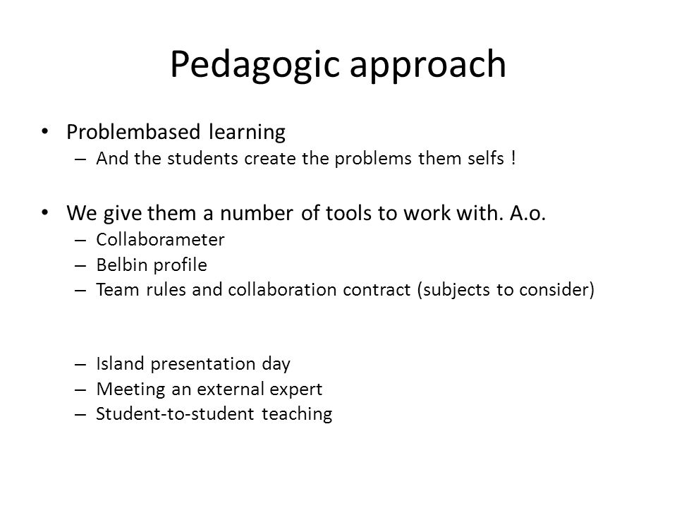 Pedagogic approach Problembased learning – And the students create the problems them selfs ! We give them a number of tools to work with. A.o. – Colla
