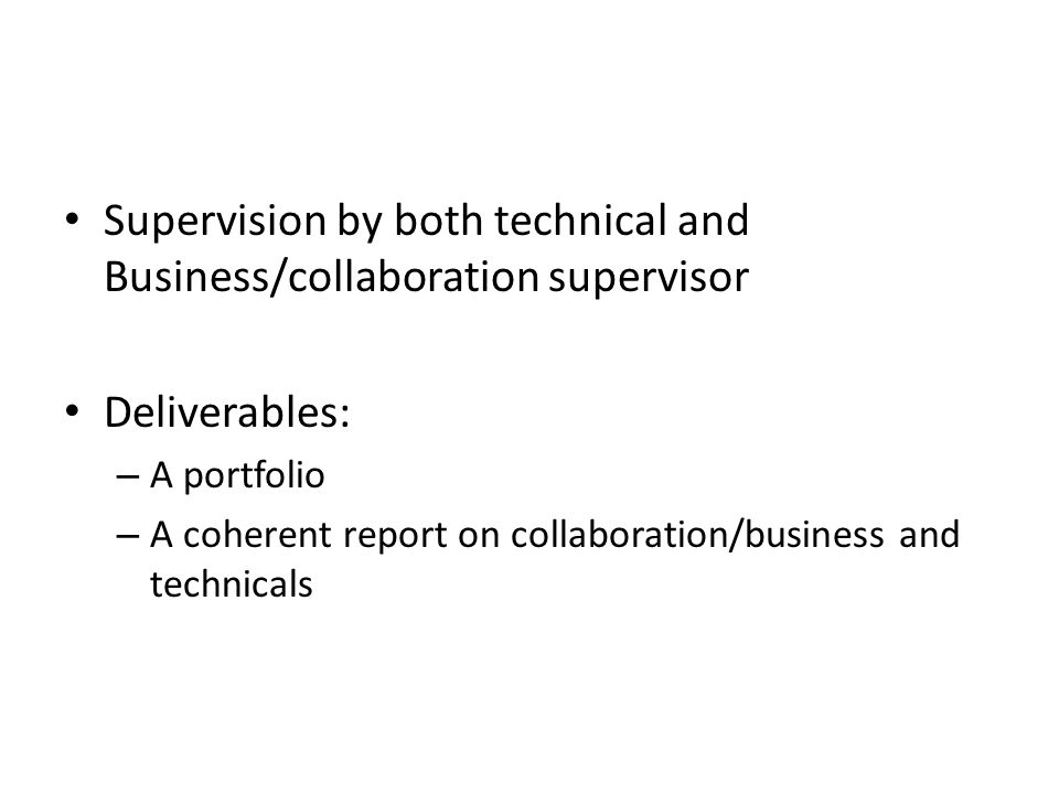 Supervision by both technical and Business/collaboration supervisor Deliverables: – A portfolio – A coherent report on collaboration/business and tech