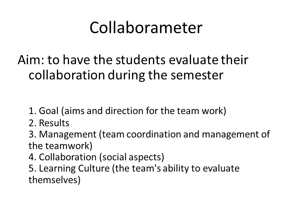 Collaborameter Aim: to have the students evaluate their collaboration during the semester 1. Goal (aims and direction for the team work) 2. Results 3.