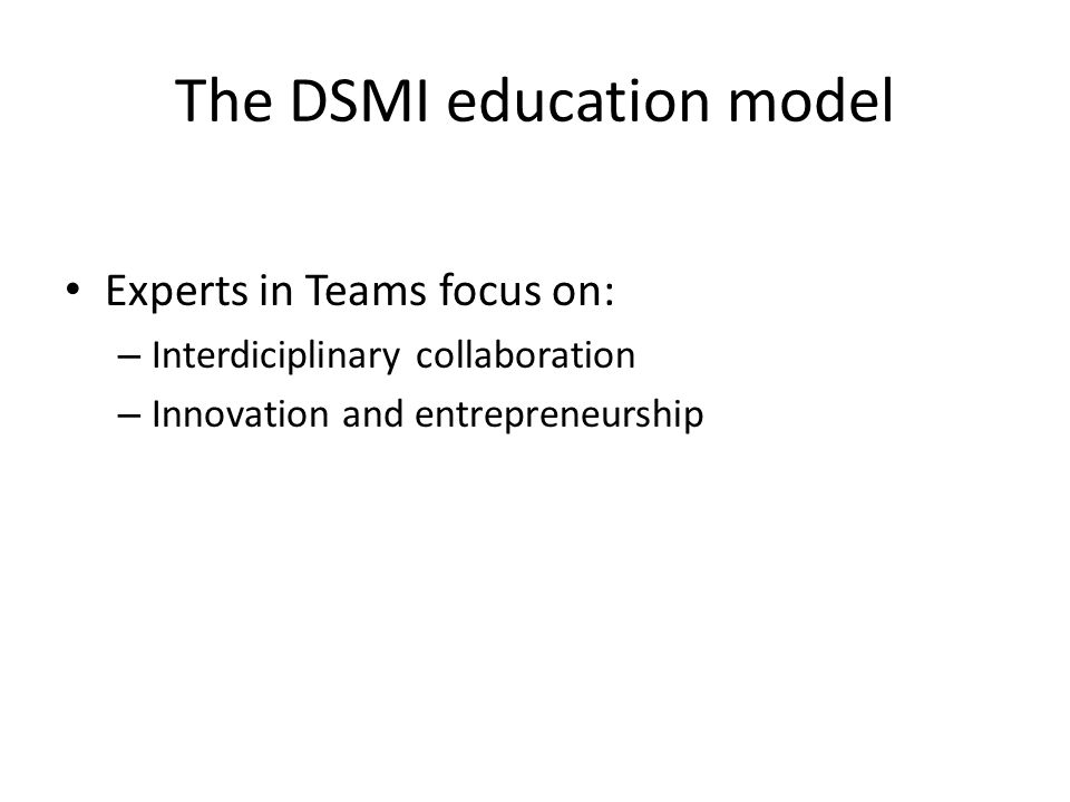 The DSMI education model Experts in Teams focus on: – Interdiciplinary collaboration – Innovation and entrepreneurship