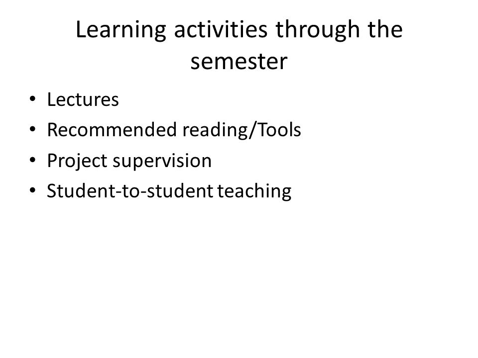 Learning activities through the semester Lectures Recommended reading/Tools Project supervision Student-to-student teaching