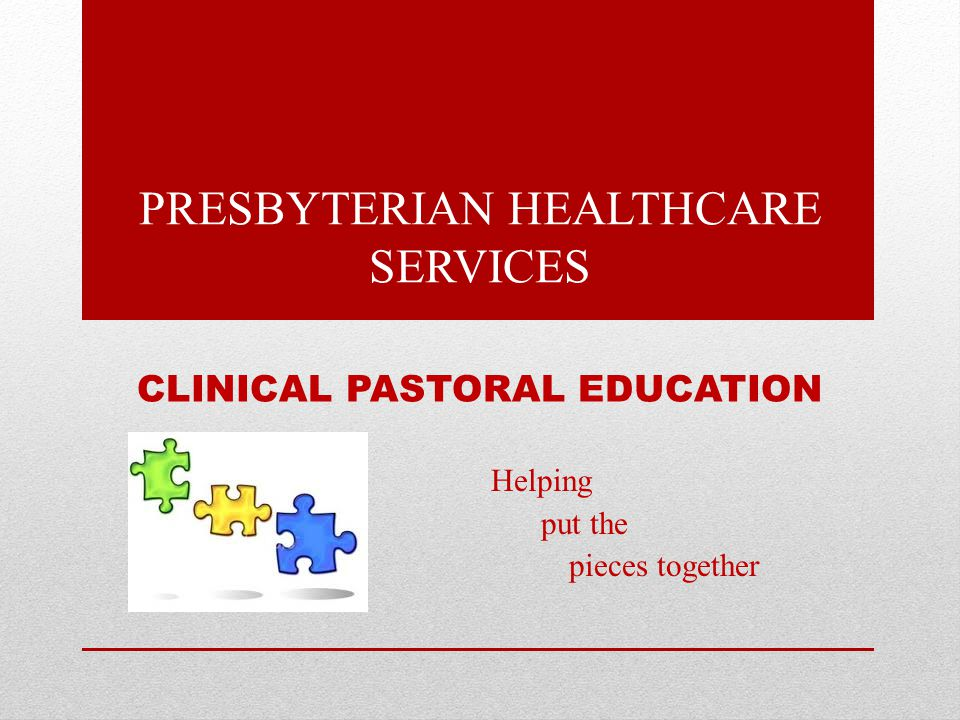 CLINICAL PASTORAL EDUCATION Helping put the pieces together PRESBYTERIAN HEALTHCARE SERVICES