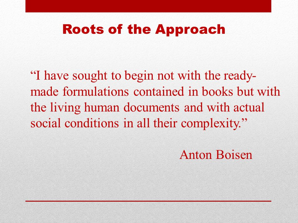 Roots of the Approach I have sought to begin not with the ready- made formulations contained in books but with the living human documents and with actual social conditions in all their complexity. Anton Boisen