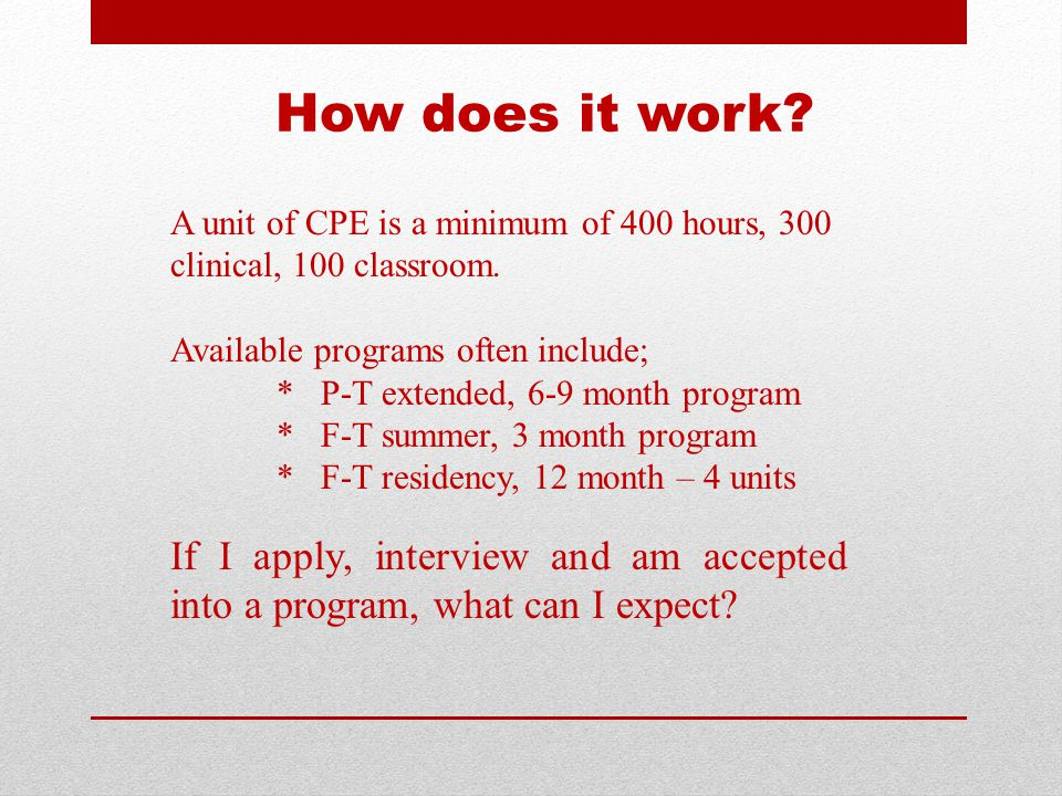 How does it work? A unit of CPE is a minimum of 400 hours, 300 clinical, 100 classroom. Available programs often include; * P-T extended, 6-9 month pr