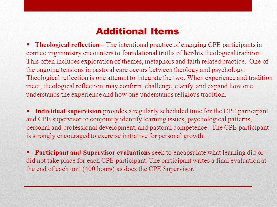 Additional Items  Theological reflection – The intentional practice of engaging CPE participants in connecting ministry encounters to foundational truths of her/his theological tradition.