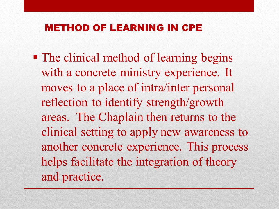 METHOD OF LEARNING IN CPE  The clinical method of learning begins with a concrete ministry experience. It moves to a place of intra/inter personal re