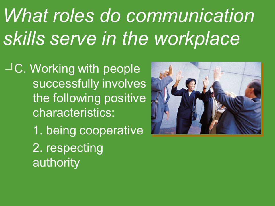 C. Working with people successfully involves the following positive characteristics: 1. being cooperative 2. respecting authority What roles do commun