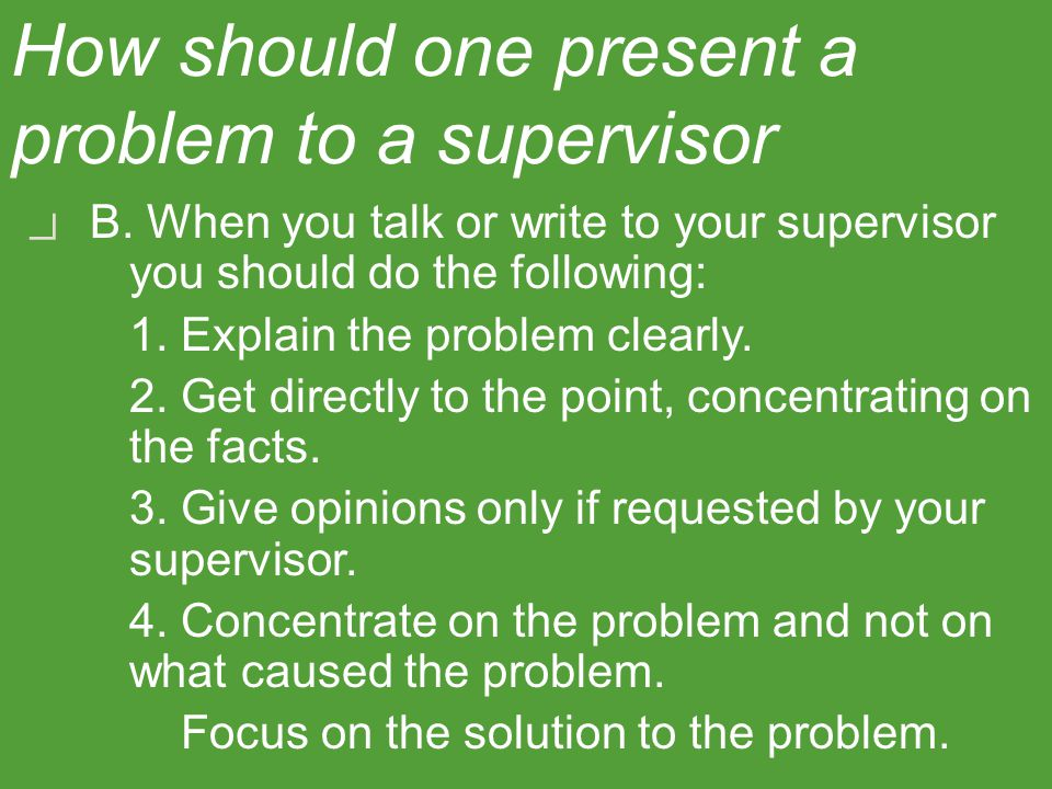 How should one present a problem to a supervisor? B. When you talk or write to your supervisor you should do the following: 1. Explain the problem cle