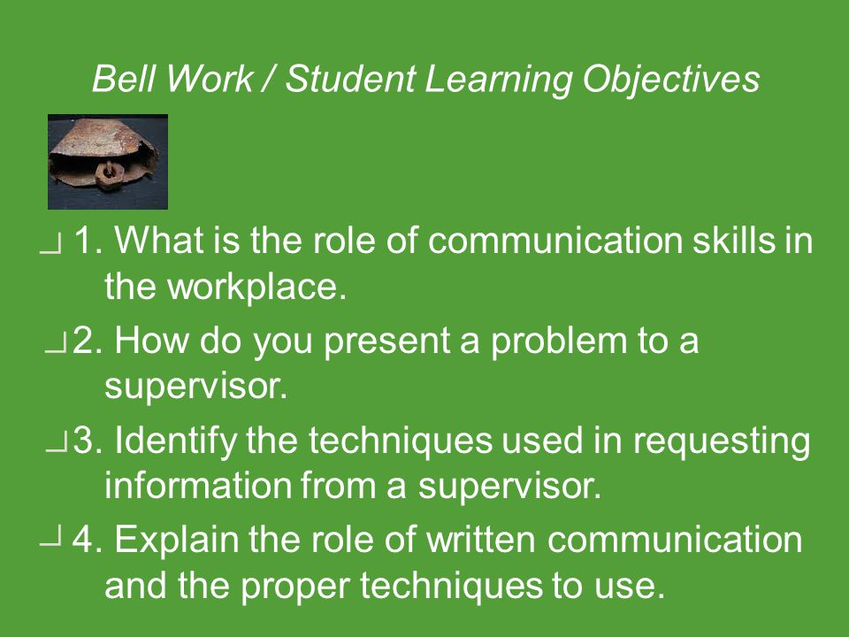 Bell Work / Student Learning Objectives 1. What is the role of communication skills in the workplace. 2. How do you present a problem to a supervisor.