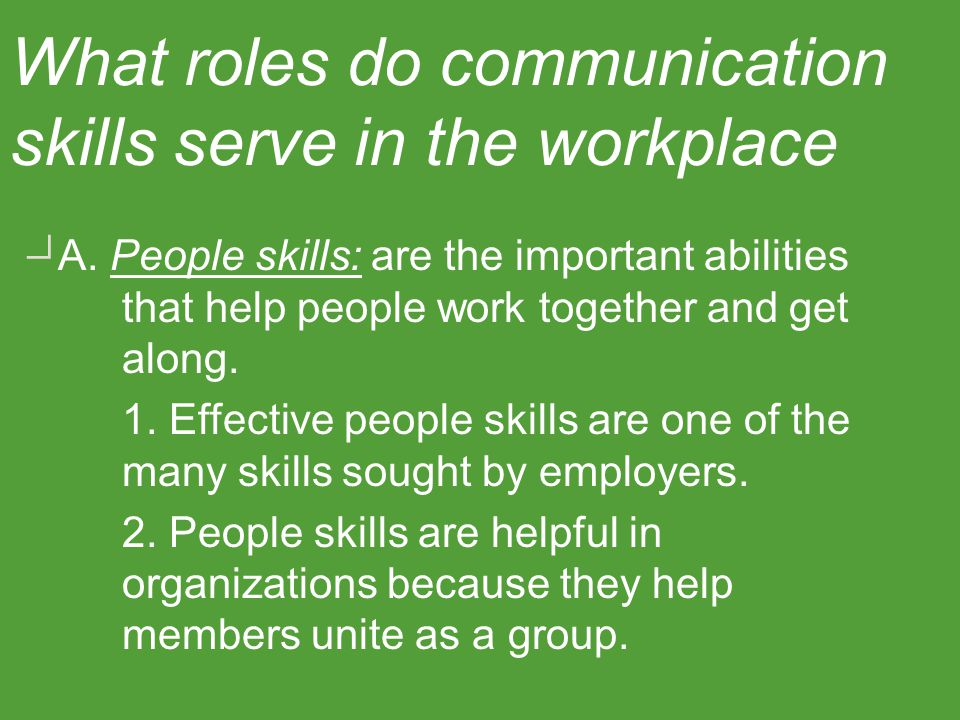 What roles do communication skills serve in the workplace? A. People skills: are the important abilities that help people work together and get along.