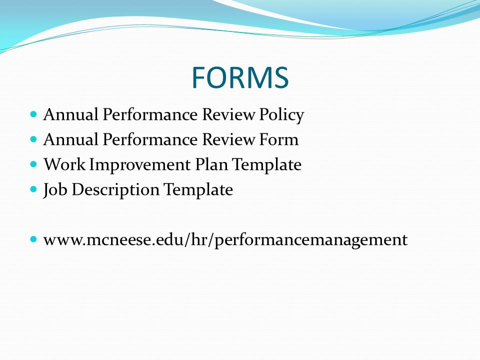 FORMS Annual Performance Review Policy Annual Performance Review Form Work Improvement Plan Template Job Description Template www.mcneese.edu/hr/performancemanagement
