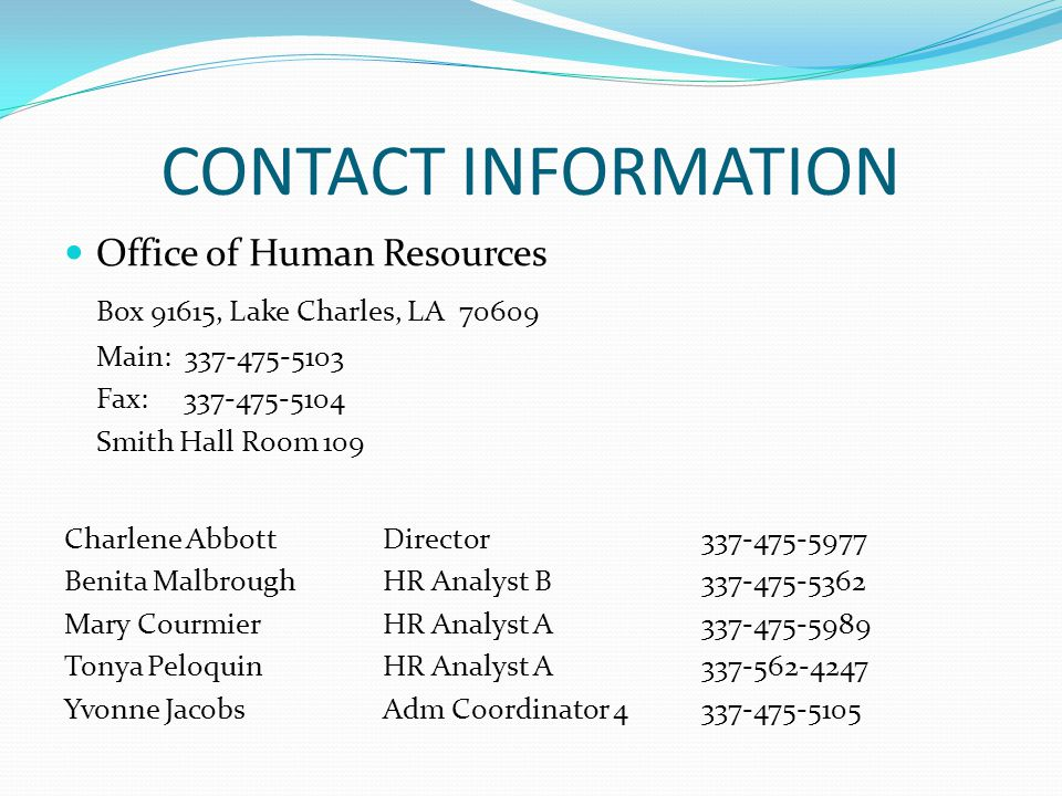 CONTACT INFORMATION Office of Human Resources Box 91615, Lake Charles, LA 70609 Main: 337-475-5103 Fax: 337-475-5104 Smith Hall Room 109 Charlene AbbottDirector337-475-5977 Benita MalbroughHR Analyst B337-475-5362 Mary CourmierHR Analyst A337-475-5989 Tonya PeloquinHR Analyst A337-562-4247 Yvonne JacobsAdm Coordinator 4337-475-5105