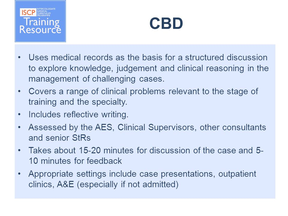 CBD Uses medical records as the basis for a structured discussion to explore knowledge, judgement and clinical reasoning in the management of challenging cases.
