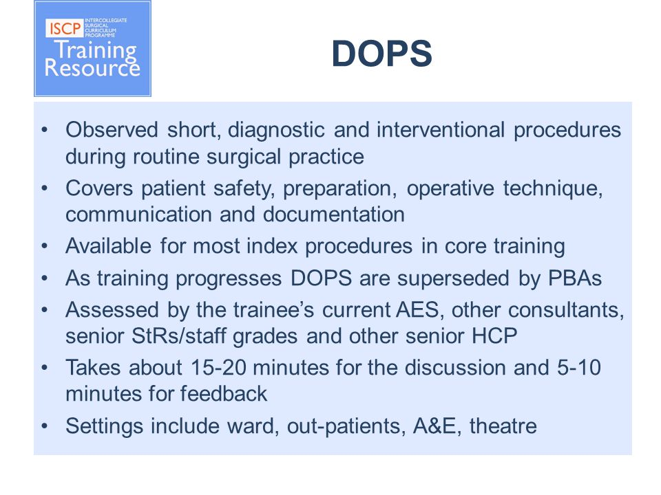 DOPS Observed short, diagnostic and interventional procedures during routine surgical practice Covers patient safety, preparation, operative technique, communication and documentation Available for most index procedures in core training As training progresses DOPS are superseded by PBAs Assessed by the trainee's current AES, other consultants, senior StRs/staff grades and other senior HCP Takes about 15-20 minutes for the discussion and 5-10 minutes for feedback Settings include ward, out-patients, A&E, theatre