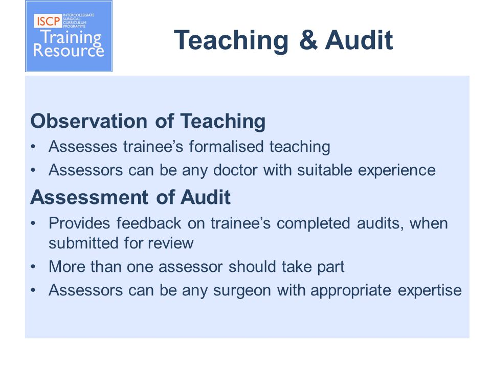 Teaching & Audit Observation of Teaching Assesses trainee's formalised teaching Assessors can be any doctor with suitable experience Assessment of Audit Provides feedback on trainee's completed audits, when submitted for review More than one assessor should take part Assessors can be any surgeon with appropriate expertise