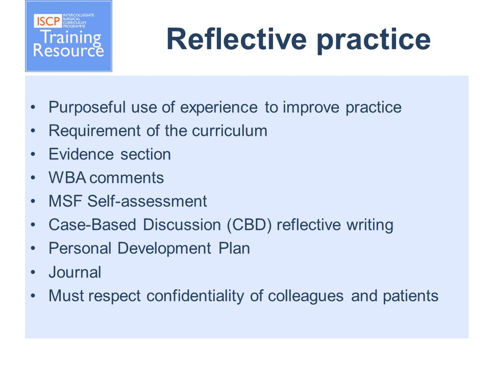 Reflective practice Purposeful use of experience to improve practice Requirement of the curriculum Evidence section WBA comments MSF Self-assessment Case-Based Discussion (CBD) reflective writing Personal Development Plan Journal Must respect confidentiality of colleagues and patients