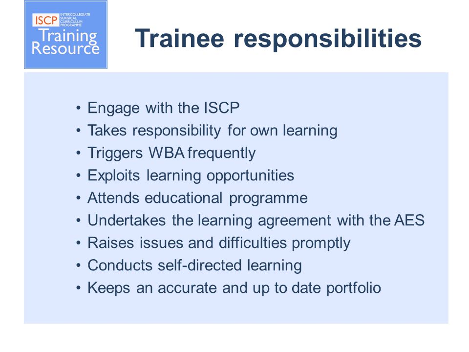 Trainee responsibilities Engage with the ISCP Takes responsibility for own learning Triggers WBA frequently Exploits learning opportunities Attends educational programme Undertakes the learning agreement with the AES Raises issues and difficulties promptly Conducts self-directed learning Keeps an accurate and up to date portfolio