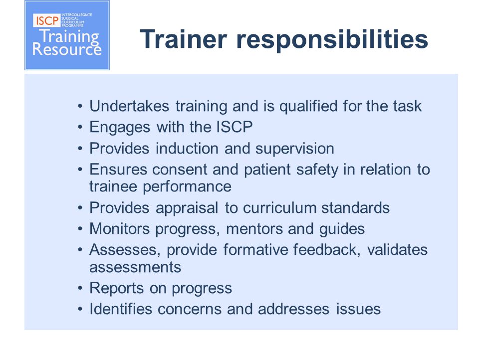 Trainer responsibilities Undertakes training and is qualified for the task Engages with the ISCP Provides induction and supervision Ensures consent and patient safety in relation to trainee performance Provides appraisal to curriculum standards Monitors progress, mentors and guides Assesses, provide formative feedback, validates assessments Reports on progress Identifies concerns and addresses issues