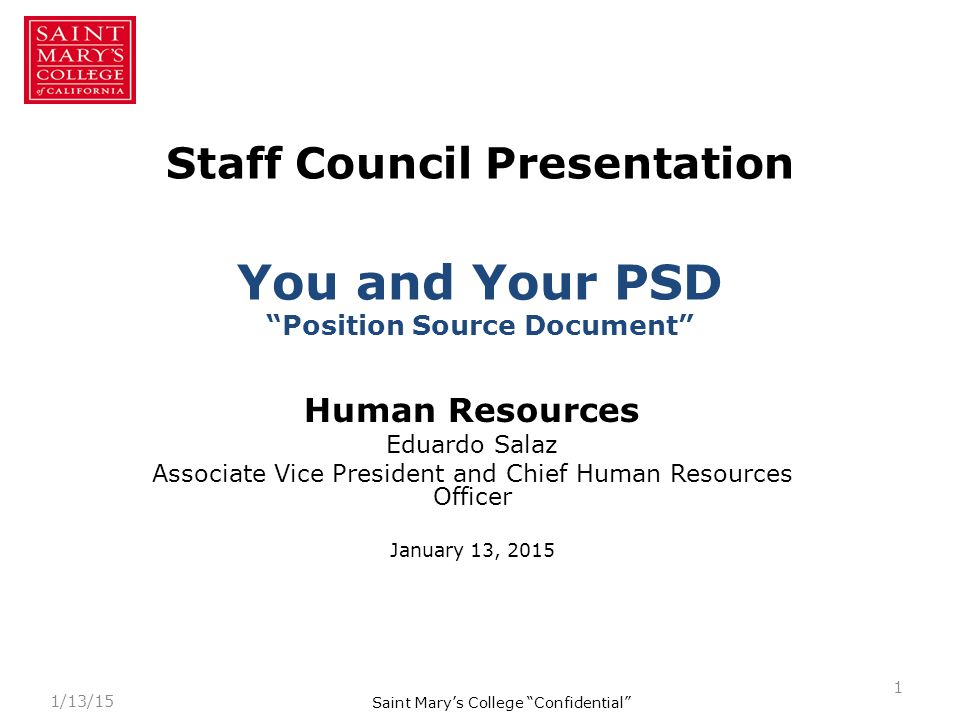 Staff Council Presentation You and Your PSD Position Source Document Human Resources Eduardo Salaz Associate Vice President and Chief Human Resources Officer January 13, 2015 1 1/13/15 Saint Mary's College Confidential