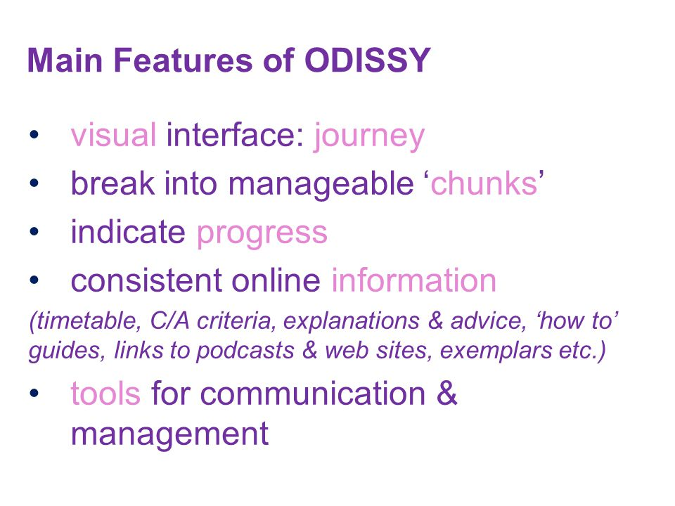 visual interface: journey break into manageable 'chunks' indicate progress consistent online information (timetable, C/A criteria, explanations & advice, 'how to' guides, links to podcasts & web sites, exemplars etc.) tools for communication & management Main Features of ODISSY